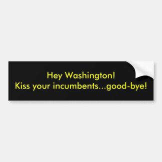 Hey Washington! Kiss your incumbents...good-bye! Bumper Sticker