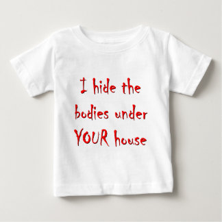 HIDE BODIES UNDER YOUR HOUSE BABY T-Shirt