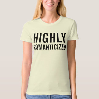 highly romanticized t shirt