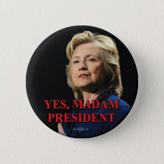 HILARY CLINTON - YES, MADAM PRESIDENT - BUTTON