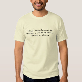 Hillary Clinton flew past me yesterday....I was... T-shirts