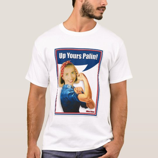 Hillary Clinton, Rosie the Riveter, Up Yours Palin T-Shirt