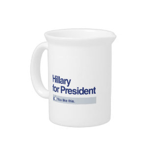HILLARY FOR PRESIDENT - YOU LIKE THIS PITCHERS