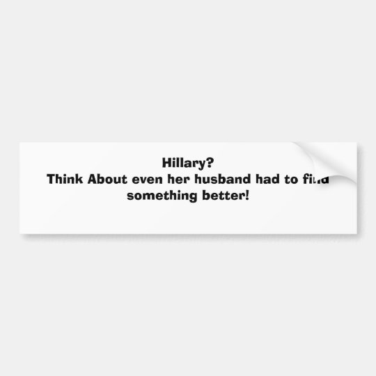 Hillary?Think About even her husband had to fin... Bumper Sticker