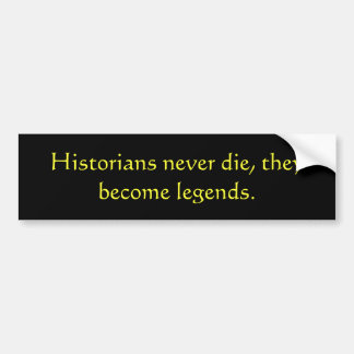 Historians never die, they become legends. bumper sticker