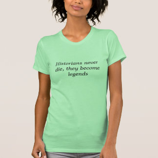 Historians never die, they become legends t shirts