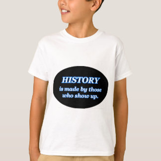 HISTORY IS MADE BY THOSE WHO SHOW UP T-Shirt