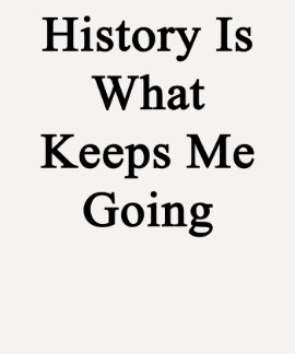 History Is What Keeps Me Going Shirt