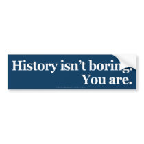 History Isn't Boring Bumper Sticker