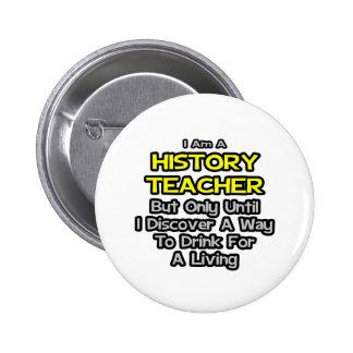 History Teacher Joke .. Drink for a Living Pinback Buttons