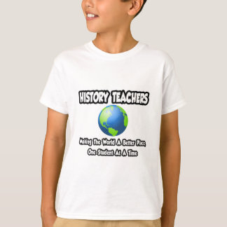 History Teachers...Making the World a Better Place T-Shirt