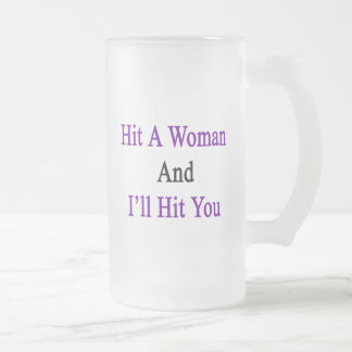 Hit A Woman And I'll Hit You Frosted Glass Beer Mug