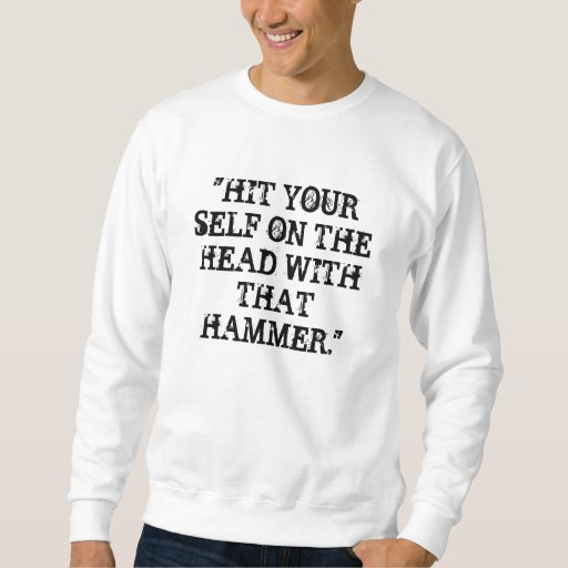 """HIT YOUR SELF ON THE HEAD WITH THAT HAMMER."" PULL OVER SWEATSHIRT"