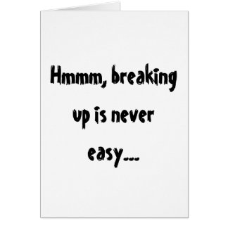 Hmmm, breaking up is never easy... card
