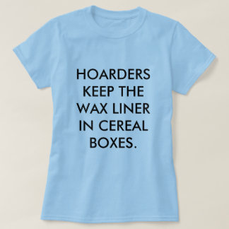 HOARDERS KEEP THE WAX LINER IN CEREAL BOXES. SHIRT