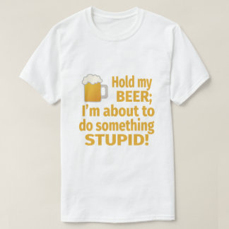 Hold My Beer | I'm About To Do Something Stupid T-Shirt