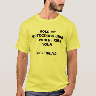 HOLD MY MOTOCROSS BIKE      WHILE I KISS YOUR  ... T-Shirt