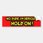 Hold On Dude!! Bumper Sticker