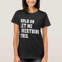 hold on let me ober think this autism T-Shirt