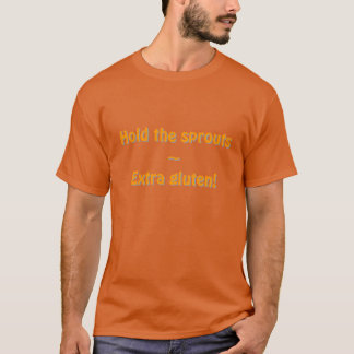 Hold the sprouts ~ Extra gluten! T-Shirt