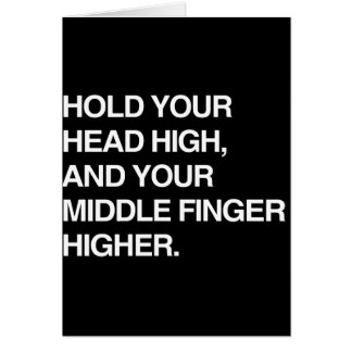 HOLD YOUR HEAD HIGH AND YOUR MIDDLE FINGER HIGHER. CARD