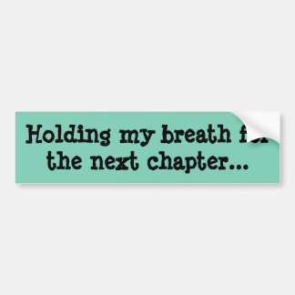 Holding my breath for the next chapter... bumper sticker