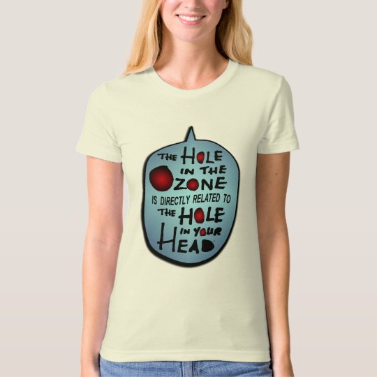 Hole in the Ozone = Hole in your Head T-Shirt