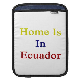 Home Is In Ecuador Sleeves For iPads