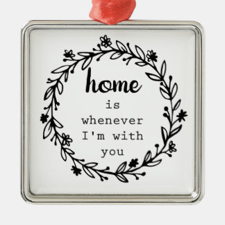 Home is whenever I'm with you Metal Ornament