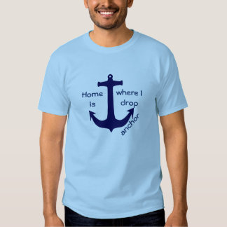 Home is where I drop anchor boating t-shirt