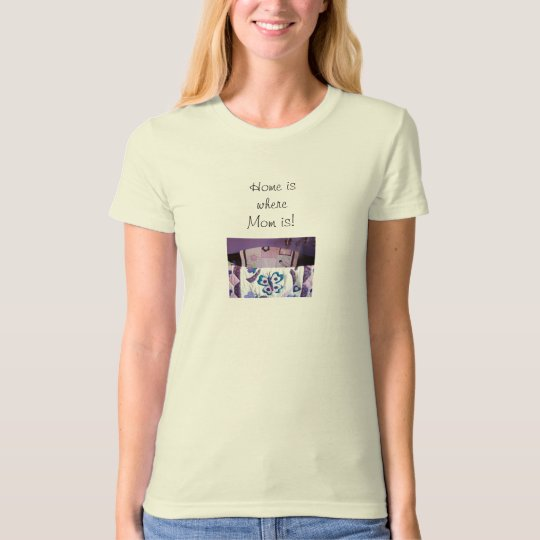 Home is where Mom is! Tee shirts Moms T-shirts