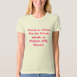 Home is where the Air Force sends us Hickam AFB... T-Shirt