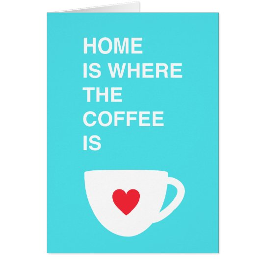 Home Is Where The Coffee Is Card