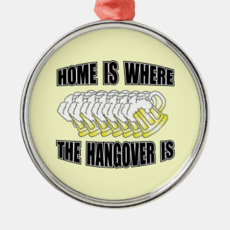 Home is Where the Hangover is! Round Metal Christmas Ornament