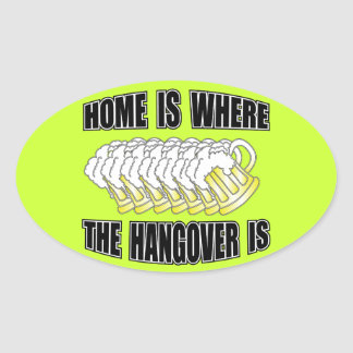 Home is Where the Hangover is! Oval Sticker