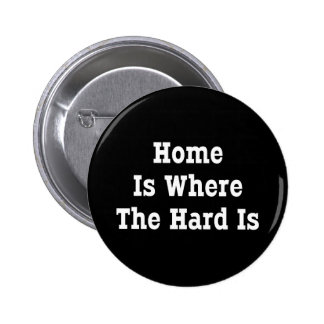 Home Is Where The Hard Is Pinback Button