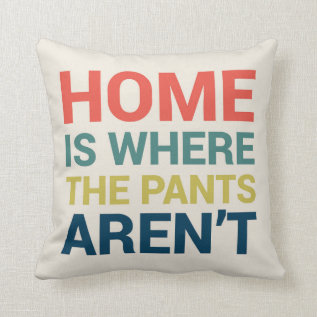 Home Is Where The Pants Aren't Funny Type Pillow at Zazzle