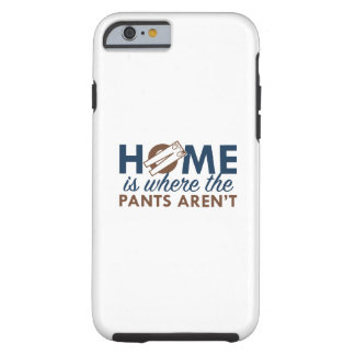 Home Is Where The Pants Aren't Tough iPhone 6 Case
