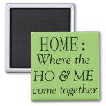 Home: where the ho & me come together refrigerator magnets