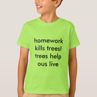 homework kills trees! trees help ous live T-Shirt