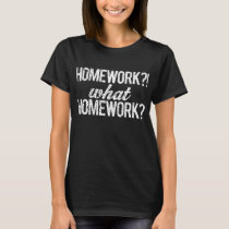 Homework?! What Homework? T-Shirt