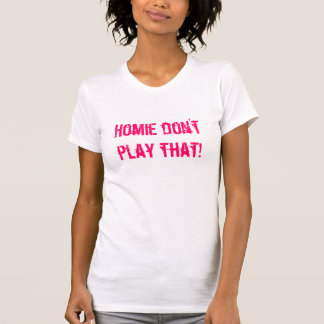 Homie don't play that! tee shirt