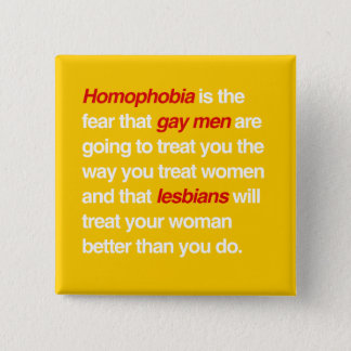 HOMOPHOBIA IS THE FEAR THAT GAY MEN WILL TREAT YOU BUTTON