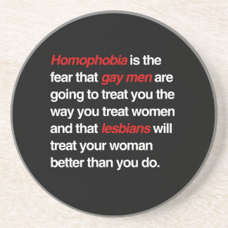 HOMOPHOBIA IS THE FEAR THAT GAY MEN WILL TREAT YOU DRINK COASTERS