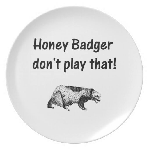 honey badger don't play that dinner plates