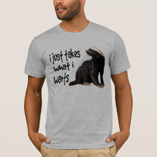 Honey Badger - I just takes what I wants T-Shirt