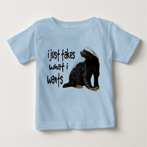 Honey Badger - I just takes what I wants T Shirt