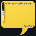 """Honey Do List (Dry Erase Board) Dry-Erase Board<br><div class=""""desc"""">The funny, tongue-in-cheek headline on this bright yellow, speech bubble shaped dry erase board &quot;Do this, do that, blah, blah blah... &quot; and bottom tagline &quot;Yes, Dear.&quot; can be changed to whatever you want - but as is, it&#39;s perfect for that &quot;Honey Do&quot; list as it&#39;s sure to get his...</div>"""