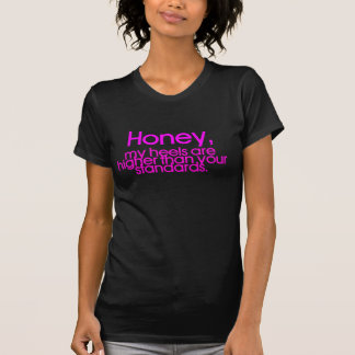 honey, my heels are higher than your standards shirt