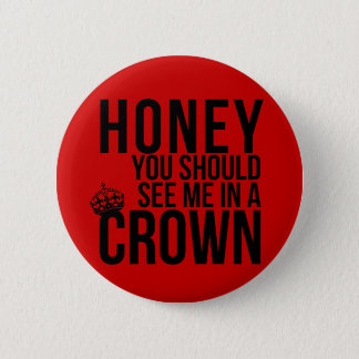 Honey, you should see me in a crown. pinback button